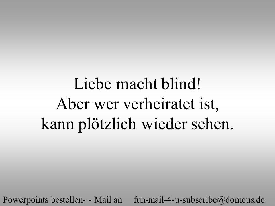 Powerpoints bestellen- - Mail an fun-mail-4-u-subscribe@domeus.de Liebe macht blind! Aber wer verheiratet ist, kann plötzlich wieder sehen.