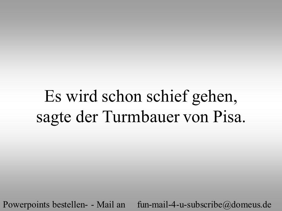 Powerpoints bestellen- - Mail an fun-mail-4-u-subscribe@domeus.de Es wird schon schief gehen, sagte der Turmbauer von Pisa.