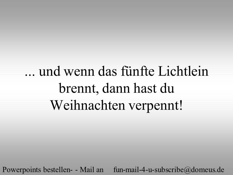 Powerpoints bestellen- - Mail an fun-mail-4-u-subscribe@domeus.de... und wenn das fünfte Lichtlein brennt, dann hast du Weihnachten verpennt!