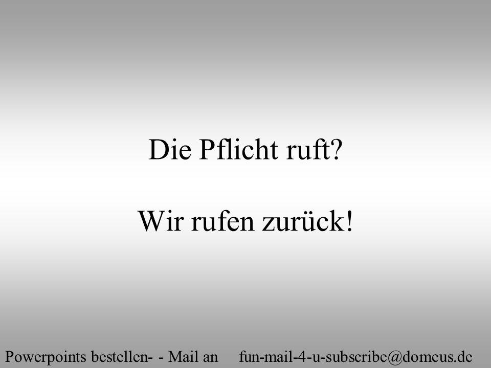 Powerpoints bestellen- - Mail an fun-mail-4-u-subscribe@domeus.de Die Pflicht ruft? Wir rufen zurück!