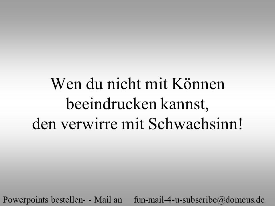 Powerpoints bestellen- - Mail an fun-mail-4-u-subscribe@domeus.de Wen du nicht mit Können beeindrucken kannst, den verwirre mit Schwachsinn!