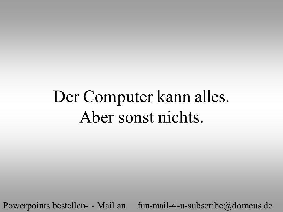 Powerpoints bestellen- - Mail an fun-mail-4-u-subscribe@domeus.de Bei uns kann jeder werden, was er will, ob er will oder nicht.