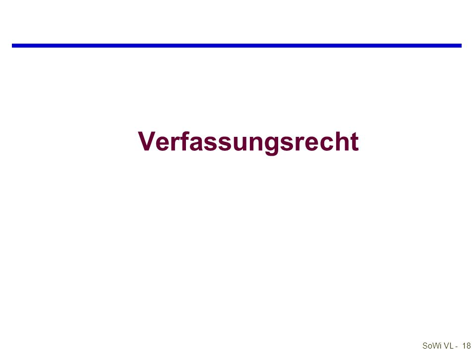 SoWi VL - 17 Europäische Wirtschaftsverfassung qGrundfreiheiten des Binnenmarktes l Warenverkehr l Personenverkehr –Arbeitnehmerfreizügigkeit –Niederlassungsfreiheit l Dienstleistungen l Zahlungs- und Kapitalverkehr qWettbewerbsrecht l Kartellverbot, Fusionskontrolle etc.