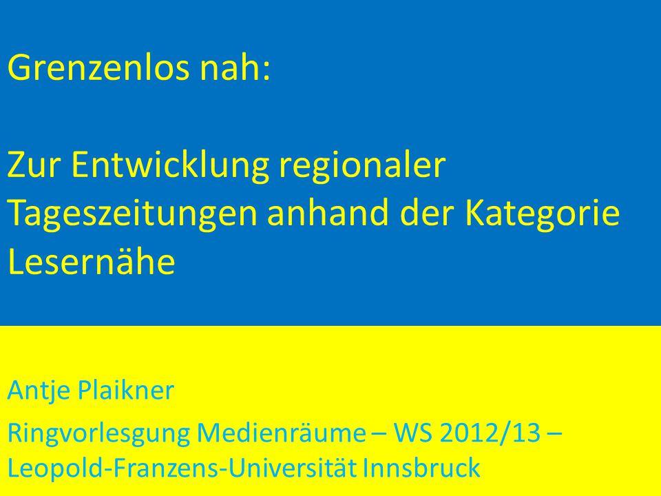 Grenzenlos nah: Zur Entwicklung regionaler Tageszeitungen anhand der Kategorie Lesernähe Antje Plaikner Ringvorlesgung Medienräume – WS 2012/13 – Leopold-Franzens-Universität Innsbruck