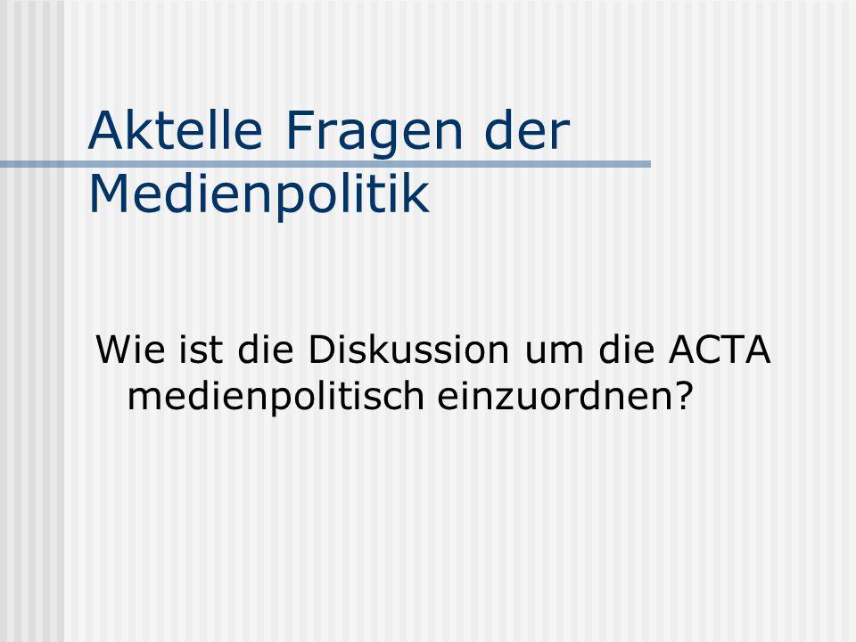 Aktelle Fragen der Medienpolitik Wie ist die Diskussion um die ACTA medienpolitisch einzuordnen?
