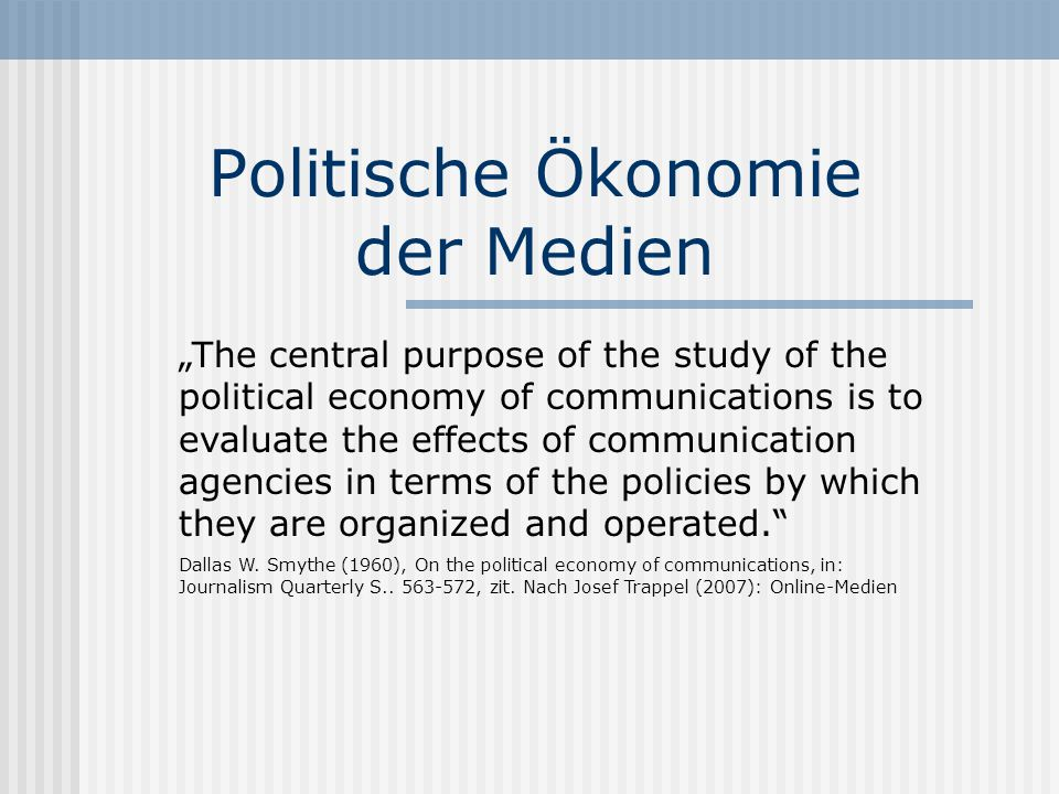 "Politische Ökonomie der Medien ""The central purpose of the study of the political economy of communications is to evaluate the effects of communication agencies in terms of the policies by which they are organized and operated. Dallas W."