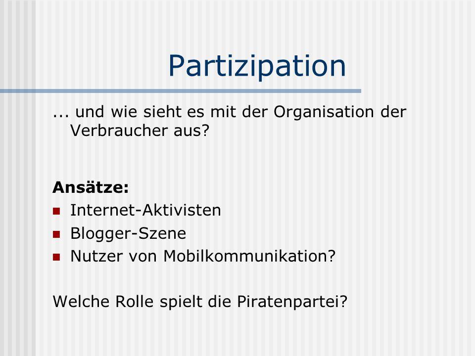 Partizipation... und wie sieht es mit der Organisation der Verbraucher aus? Ansätze: Internet-Aktivisten Blogger-Szene Nutzer von Mobilkommunikation?