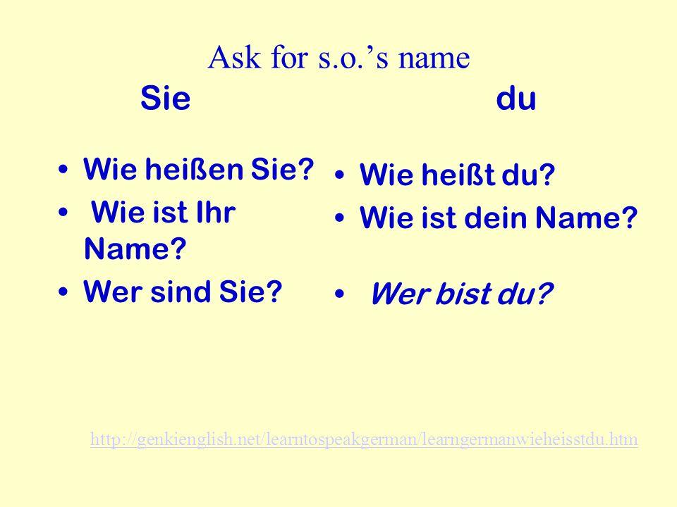 Ask for s.o.'s name Sie du Wie heißen Sie? Wie ist Ihr Name? Wer sind Sie? Wie heißt du? Wie ist dein Name? Wer bist du? http://genkienglish.net/learn