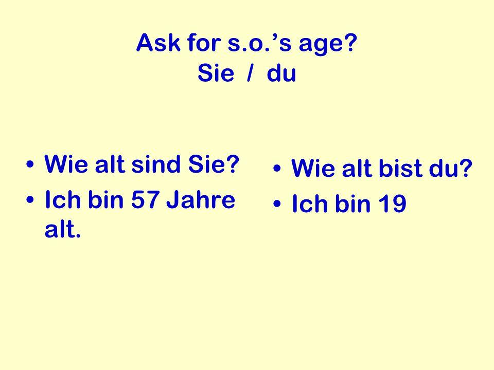 Ask for s.o.'s age? Sie / du Wie alt sind Sie? Ich bin 57 Jahre alt. Wie alt bist du? Ich bin 19