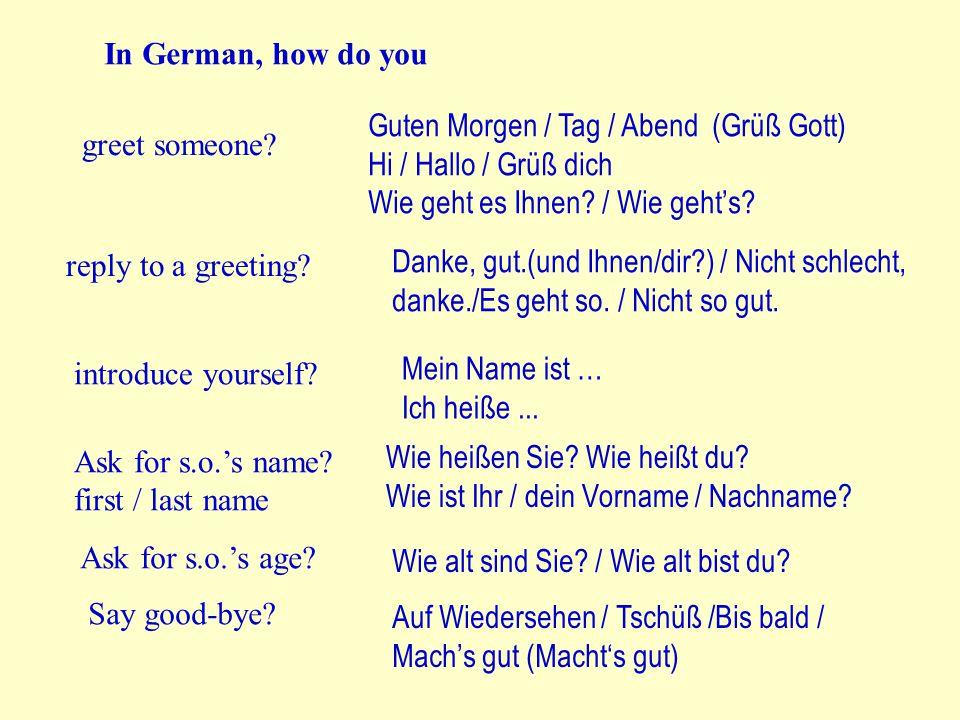 In German, how do you greet someone? Guten Morgen / Tag / Abend (Grüß Gott) Hi / Hallo / Grüß dich Wie geht es Ihnen? / Wie geht's? reply to a greetin