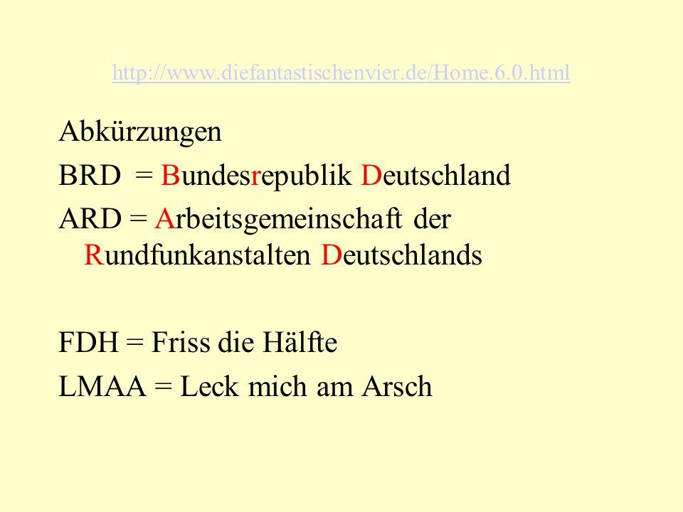 http://www.diefantastischenvier.de/Home.6.0.html Abkürzungen BRD = Bundesrepublik Deutschland ARD = Arbeitsgemeinschaft der Rundfunkanstalten Deutschlands FDH = Friss die Hälfte LMAA = Leck mich am Arsch