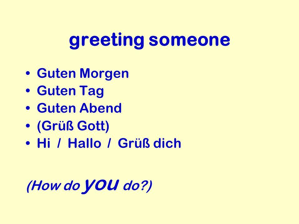 greeting someone Guten Morgen Guten Tag Guten Abend (Grüß Gott) Hi / Hallo / Grüß dich (How do you do?)
