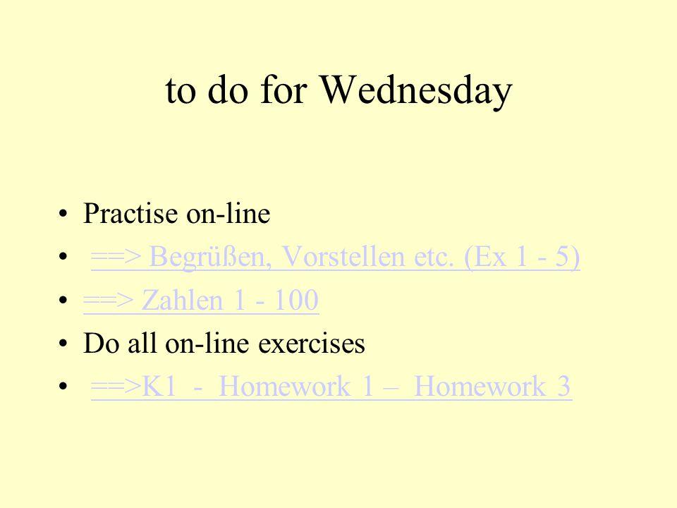 to do for Wednesday Practise on-line ==> Begrüßen, Vorstellen etc. (Ex 1 - 5) ==> Zahlen 1 - 100 Do all on-line exercises ==>K1 - Homework 1 – Homewor