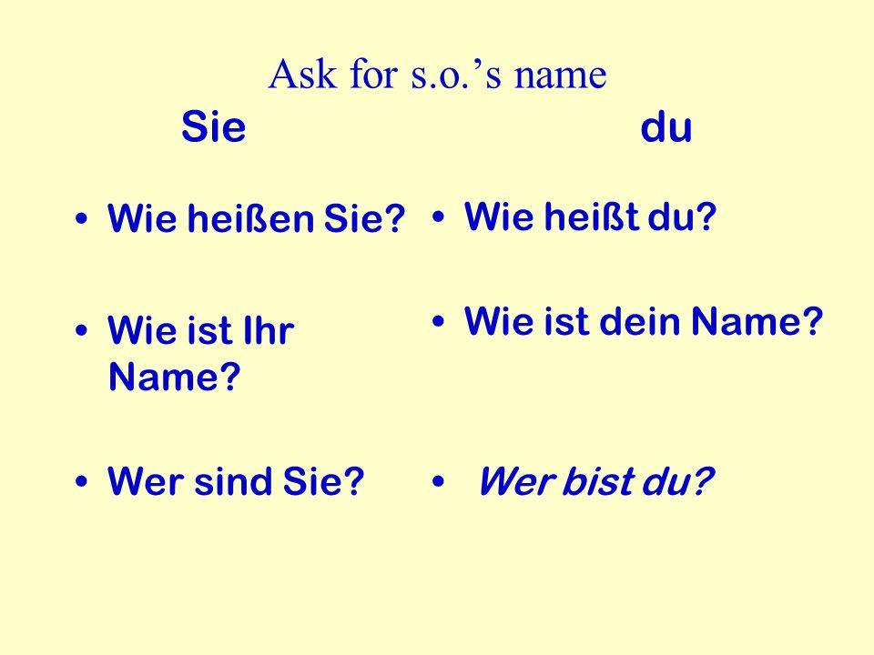 Ask for s.o.'s name Sie du Wie heißen Sie? Wie ist Ihr Name? Wer sind Sie? Wie heißt du? Wie ist dein Name? Wer bist du?