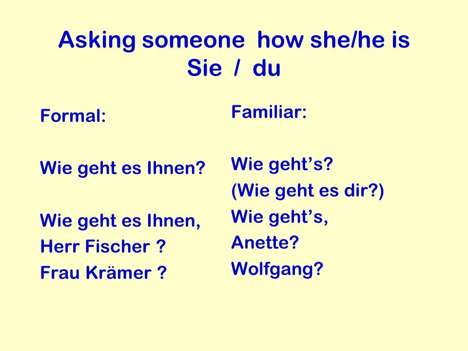 Asking someone how she/he is Sie / du Formal: Wie geht es Ihnen? Wie geht es Ihnen, Herr Fischer ? Frau Krämer ? Familiar: Wie geht's? (Wie geht es di