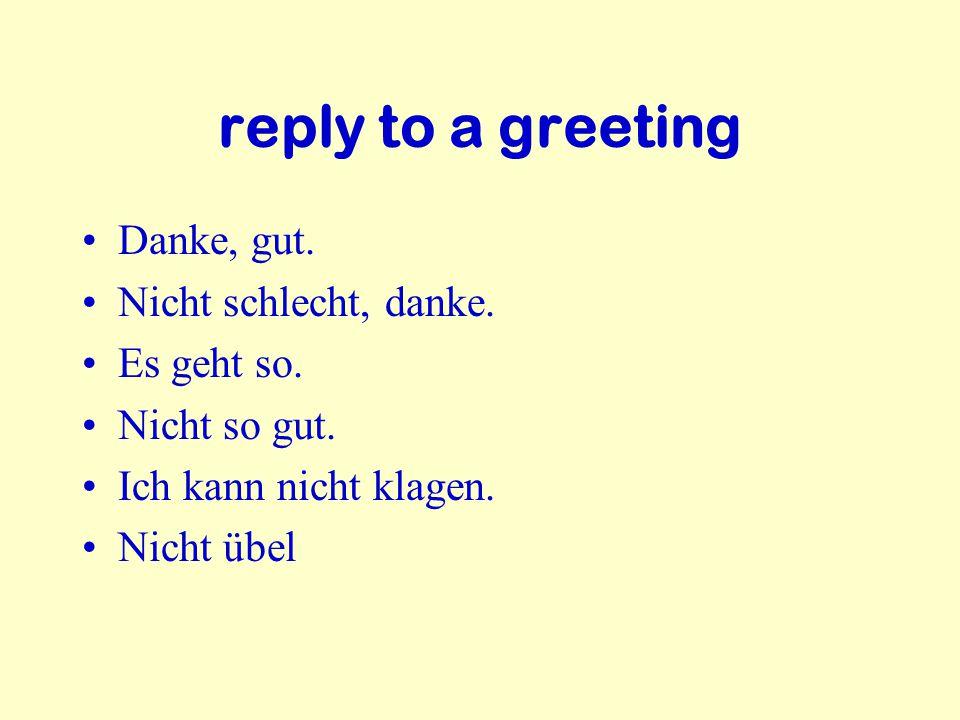 reply to a greeting Danke, gut.Nicht schlecht, danke.