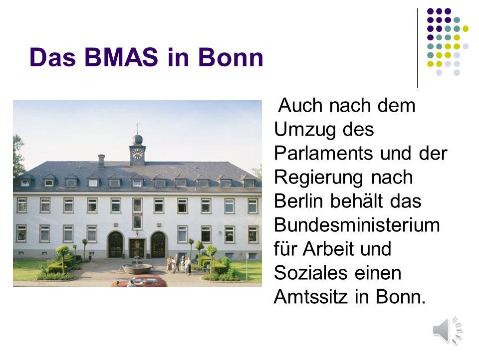 Das BMAS in Bonn Auch nach dem Umzug des Parlaments und der Regierung nach Berlin behält das Bundesministerium für Arbeit und Soziales einen Amtssitz in Bonn.