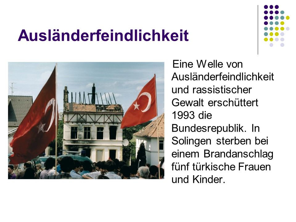 Ausländerfeindlichkeit Eine Welle von Ausländerfeindlichkeit und rassistischer Gewalt erschüttert 1993 die Bundesrepublik. In Solingen sterben bei ein