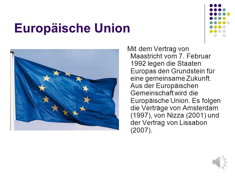 Europäische Union Mit dem Vertrag von Maastricht vom 7. Februar 1992 legen die Staaten Europas den Grundstein für eine gemeinsame Zukunft. Aus der Eur