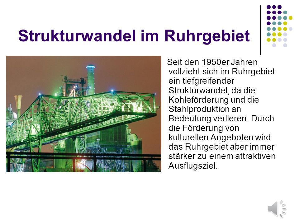 Strukturwandel im Ruhrgebiet Seit den 1950er Jahren vollzieht sich im Ruhrgebiet ein tiefgreifender Strukturwandel, da die Kohleförderung und die Stahlproduktion an Bedeutung verlieren.
