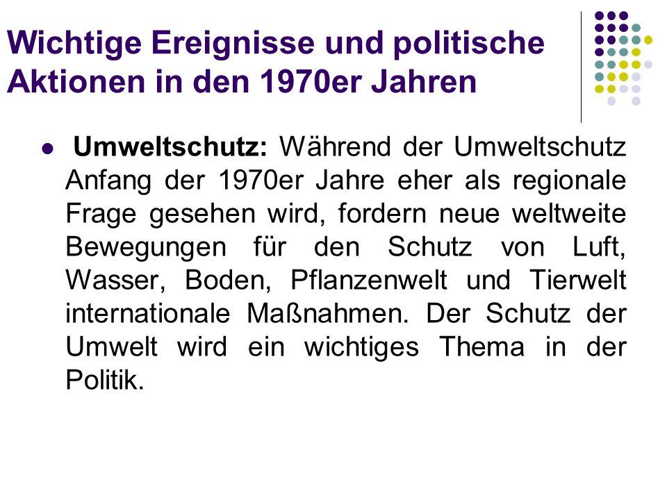 Wichtige Ereignisse und politische Aktionen in den 1970er Jahren Umweltschutz: Während der Umweltschutz Anfang der 1970er Jahre eher als regionale Fra