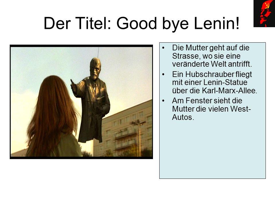 Der Titel: Good bye Lenin! Die Mutter geht auf die Strasse, wo sie eine veränderte Welt antrifft. Ein Hubschrauber fliegt mit einer Lenin-Statue über