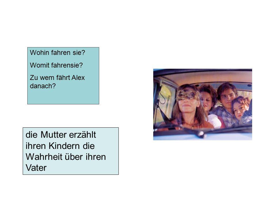 die Mutter erzählt ihren Kindern die Wahrheit über ihren Vater Wohin fahren sie? Womit fahrensie? Zu wem fährt Alex danach?