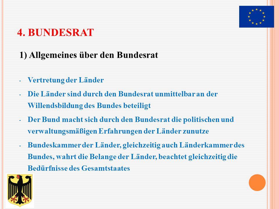4. BUNDESRAT 1) Allgemeines über den Bundesrat - Vertretung der Länder - Die Länder sind durch den Bundesrat unmittelbar an der Willendsbildung des Bu