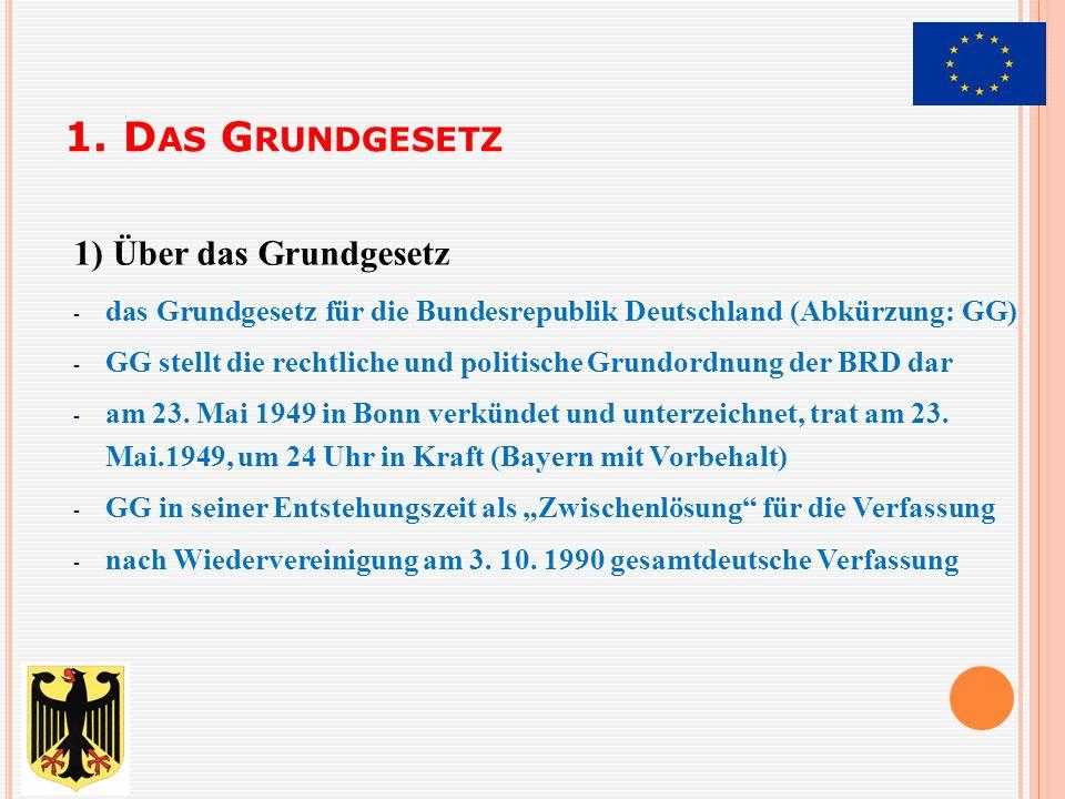 1. D AS G RUNDGESETZ 1) Über das Grundgesetz - das Grundgesetz für die Bundesrepublik Deutschland (Abkürzung: GG) - GG stellt die rechtliche und polit