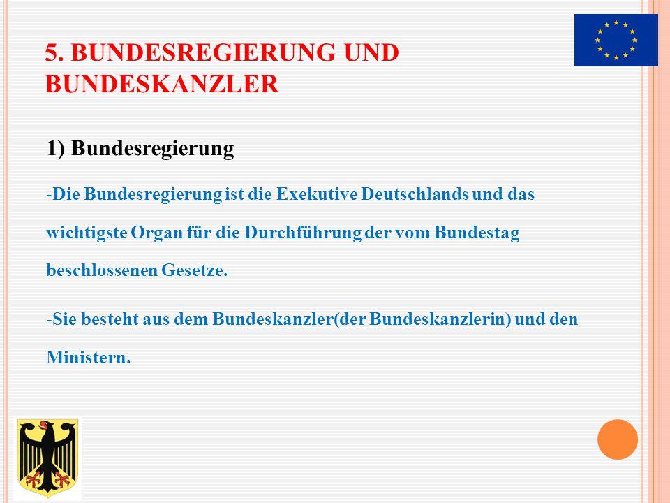 5. BUNDESREGIERUNG UND BUNDESKANZLER 1) Bundesregierung -Die Bundesregierung ist die Exekutive Deutschlands und das wichtigste Organ für die Durchführ