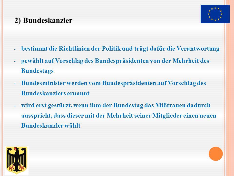 - bestimmt die Richtlinien der Politik und trägt dafür die Verantwortung - gewählt auf Vorschlag des Bundespräsidenten von der Mehrheit des Bundestags