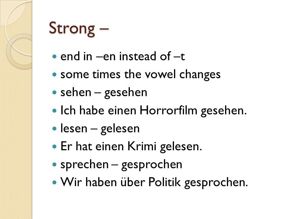 Strong – end in –en instead of –t some times the vowel changes sehen – gesehen Ich habe einen Horrorfilm gesehen. lesen – gelesen Er hat einen Krimi g
