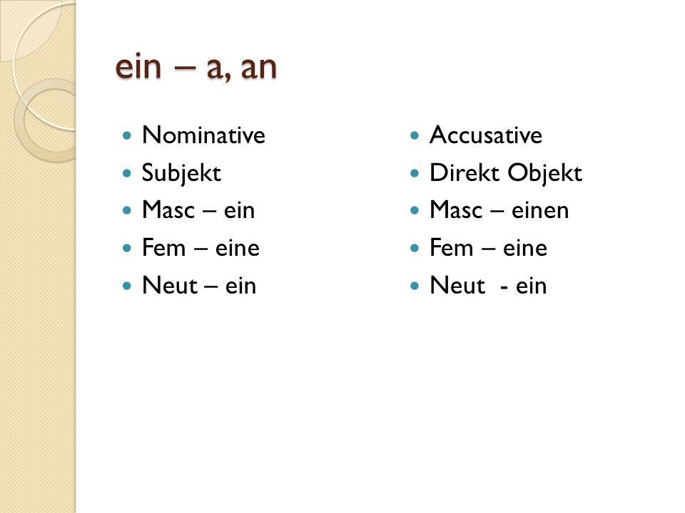 ein – a, an Nominative Subjekt Masc – ein Fem – eine Neut – ein Accusative Direkt Objekt Masc – einen Fem – eine Neut - ein