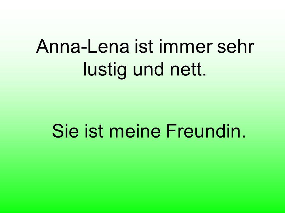 Anna-Lena ist immer sehr lustig und nett. Sie ist meine Freundin.