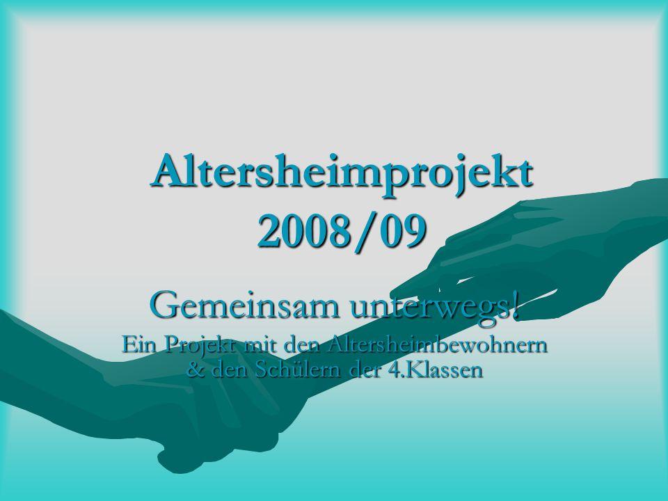 Altersheimprojekt 2008/09 Gemeinsam unterwegs! Ein Projekt mit den Altersheimbewohnern & den Schülern der 4.Klassen