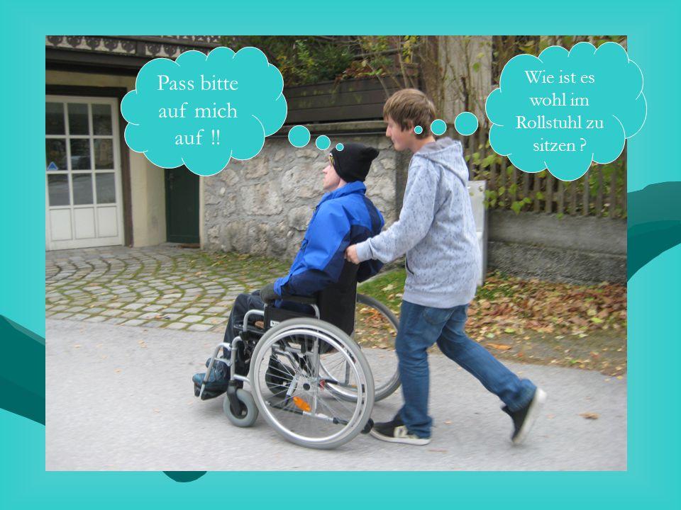 Wie ist es wohl im Rollstuhl zu sitzen ? Pass bitte auf mich auf !!
