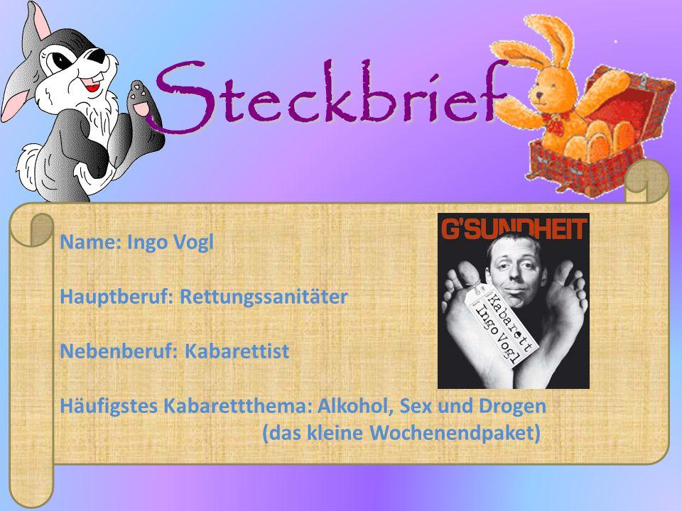 Name: Ingo Vogl Hauptberuf: Rettungssanitäter Nebenberuf: Kabarettist Häufigstes Kabarettthema: Alkohol, Sex und Drogen (das kleine Wochenendpaket) Steckbrief