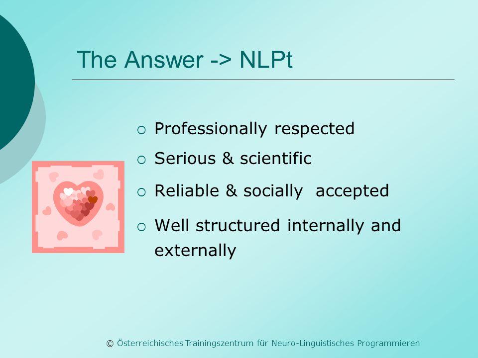 © Österreichisches Trainingszentrum für Neuro-Linguistisches Programmieren The Answer -> NLPt  Professionally respected  Serious & scientific  Reli