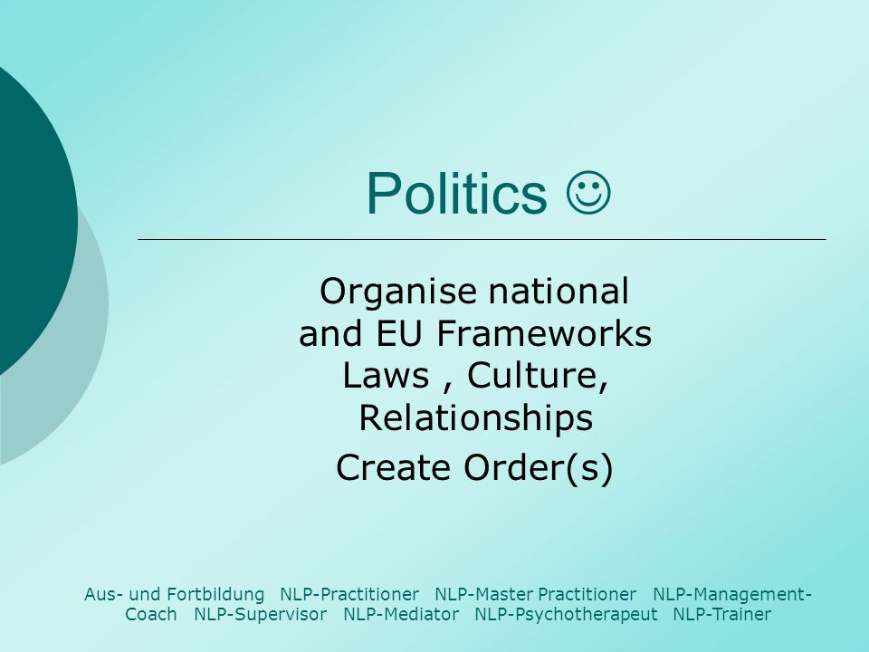 Politics Organise national and EU Frameworks Laws, Culture, Relationships Create Order(s) Aus- und Fortbildung NLP-Practitioner NLP-Master Practitione