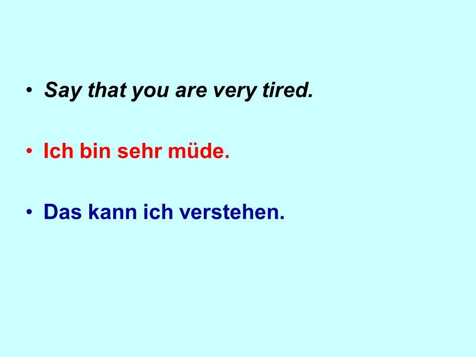 Say that you are very tired. Ich bin sehr müde. Das kann ich verstehen.
