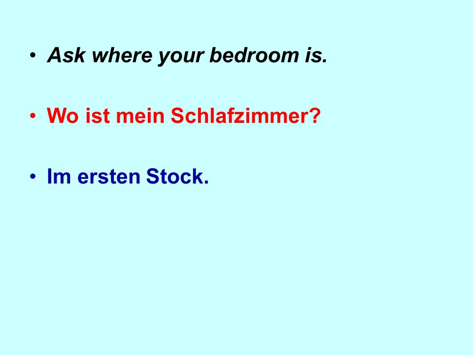 Ask where your bedroom is. Wo ist mein Schlafzimmer Im ersten Stock.