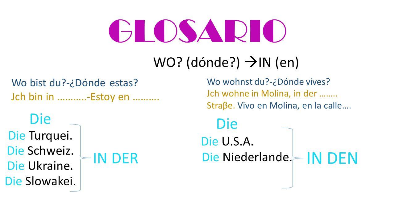 GLOSARIO Die Die Turquei. Die Schweiz. Die Ukraine. Die Slowakei. IN DER Wo bist du?-¿Dónde estas? Jch bin in ………..-Estoy en ………. Die Die U.S.A. Die N