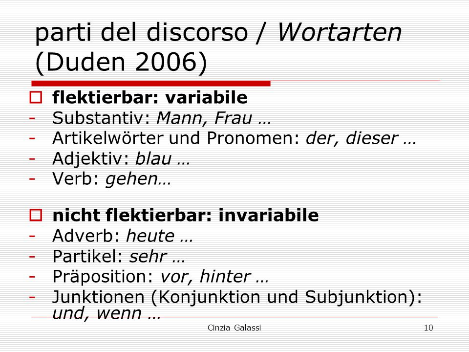 parti del discorso / Wortarten (Duden 2006)  flektierbar: variabile -Substantiv: Mann, Frau … -Artikelwörter und Pronomen: der, dieser … -Adjektiv: b