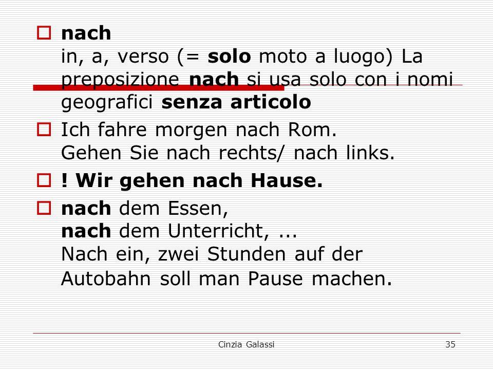  nach in, a, verso (= solo moto a luogo) La preposizione nach si usa solo con i nomi geografici senza articolo  Ich fahre morgen nach Rom. Gehen Sie