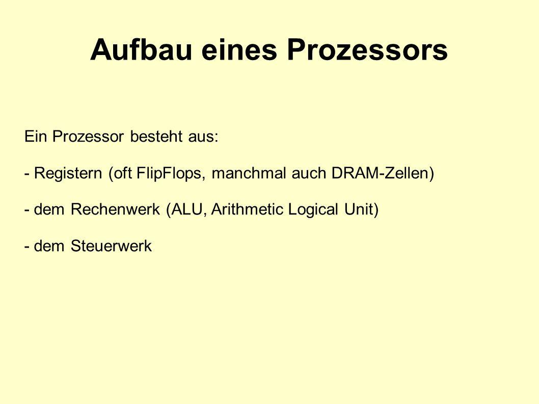 Aufbau eines Prozessors Ein Prozessor besteht aus: - Registern (oft FlipFlops, manchmal auch DRAM-Zellen) - dem Rechenwerk (ALU, Arithmetic Logical Unit) - dem Steuerwerk