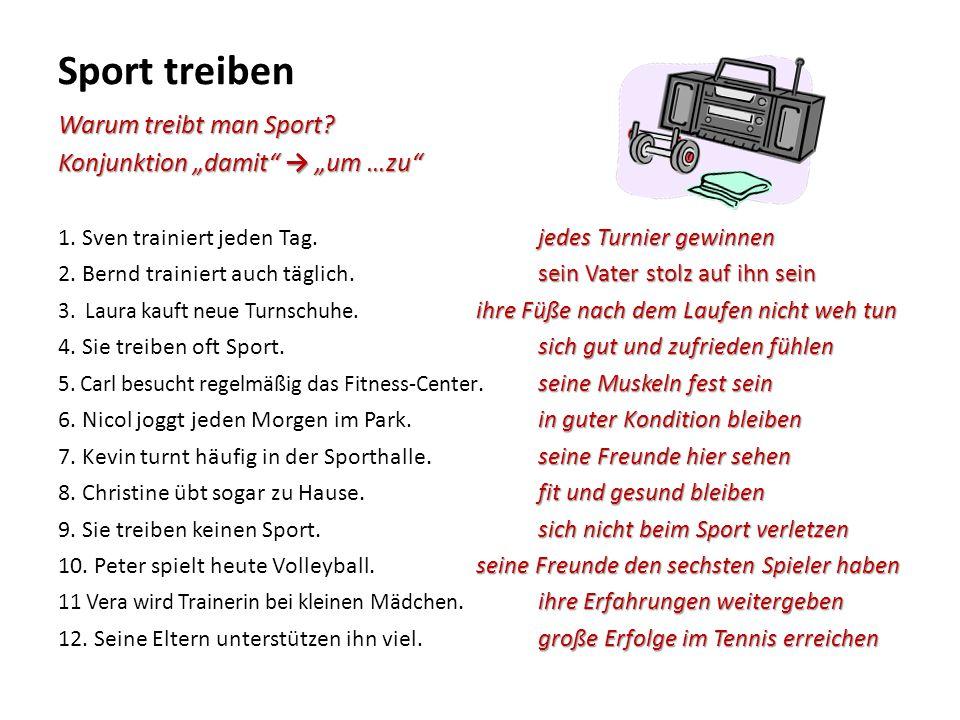 """Sport treiben Warum treibt man Sport? Konjunktion """"damit"""" → """"um …zu"""" jedes Turnier gewinnen 1. Sven trainiert jeden Tag. jedes Turnier gewinnen sein V"""