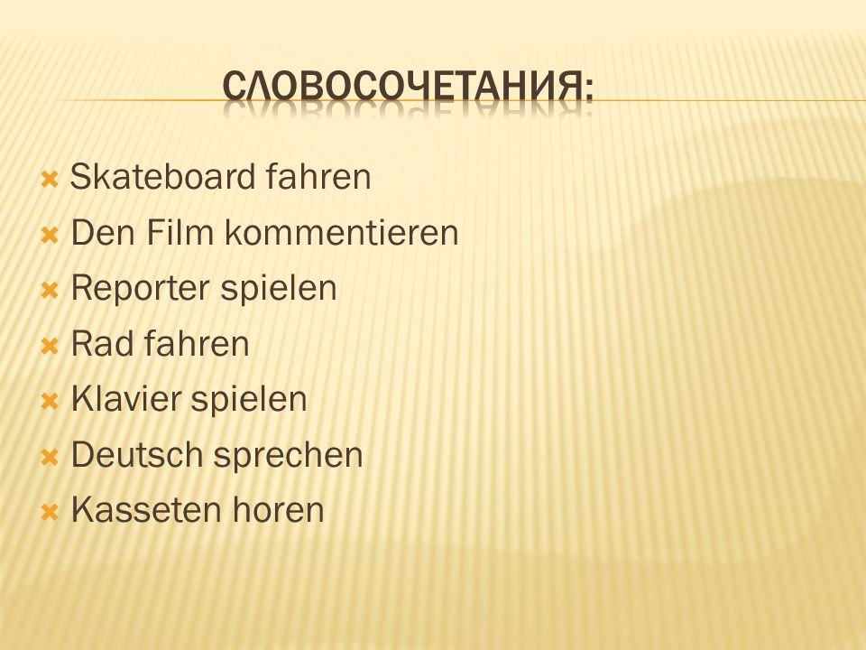  Skateboard fahren  Den Film kommentieren  Reporter spielen  Rad fahren  Klavier spielen  Deutsch sprechen  Kasseten horen