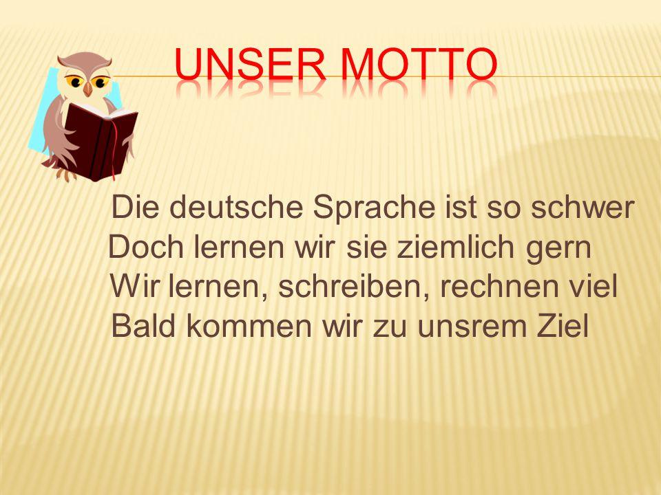 Die deutsche Sprache ist so schwer Doch lernen wir sie ziemlich gern Wir lernen, schreiben, rechnen viel Bald kommen wir zu unsrem Ziel