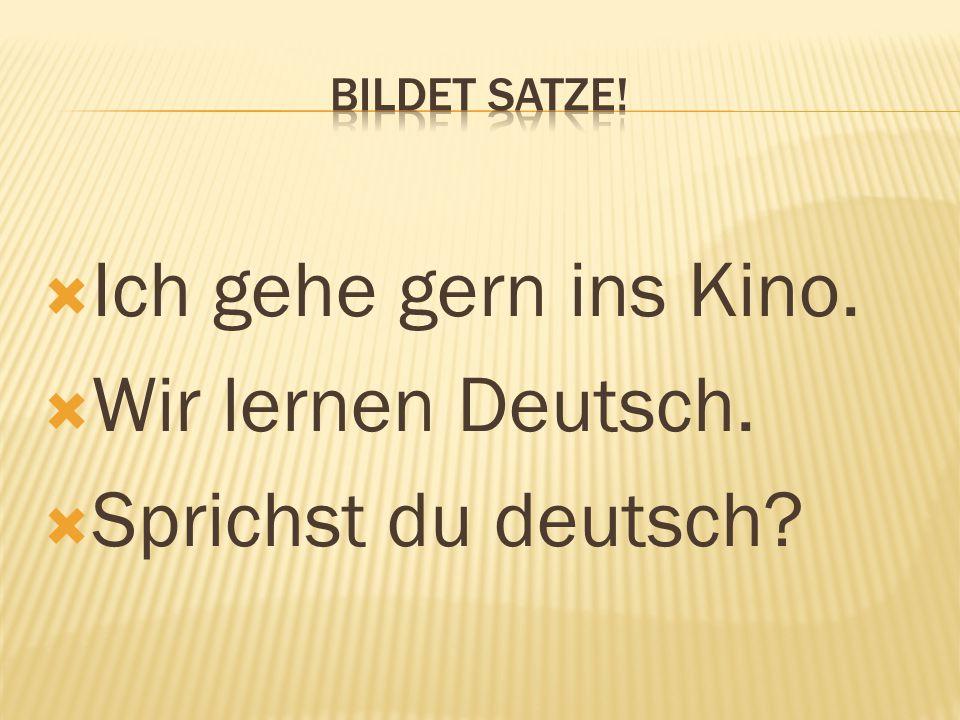  Ich gehe gern ins Kino.  Wir lernen Deutsch.  Sprichst du deutsch?