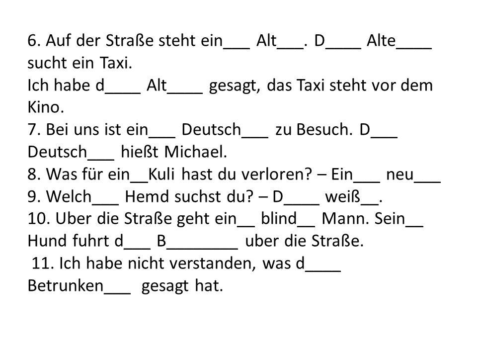 6.Auf der Straße steht ein___ Alt___. D____ Alte____ sucht ein Taxi.